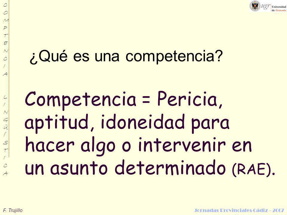 F. Trujillo Jornadas Provinciales Cádiz - 2007 COMPTENCIALINGÜÍSTICACOMPTENCIALINGÜÍSTICA Competencia = Pericia, aptitud, idoneidad para hacer algo o