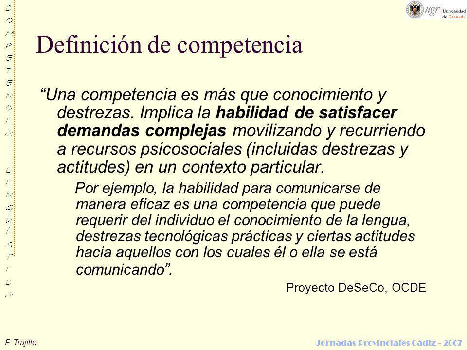 F. Trujillo COMPETENCIALINGÜÍSTICACOMPETENCIALINGÜÍSTICA Jornadas Provinciales Cádiz - 2007 Definición de competencia Una competencia es más que conoc