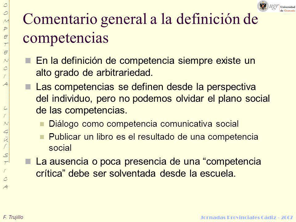 F. Trujillo COMPETENCIALINGÜÍSTICACOMPETENCIALINGÜÍSTICA Jornadas Provinciales Cádiz - 2007 Comentario general a la definición de competencias En la d