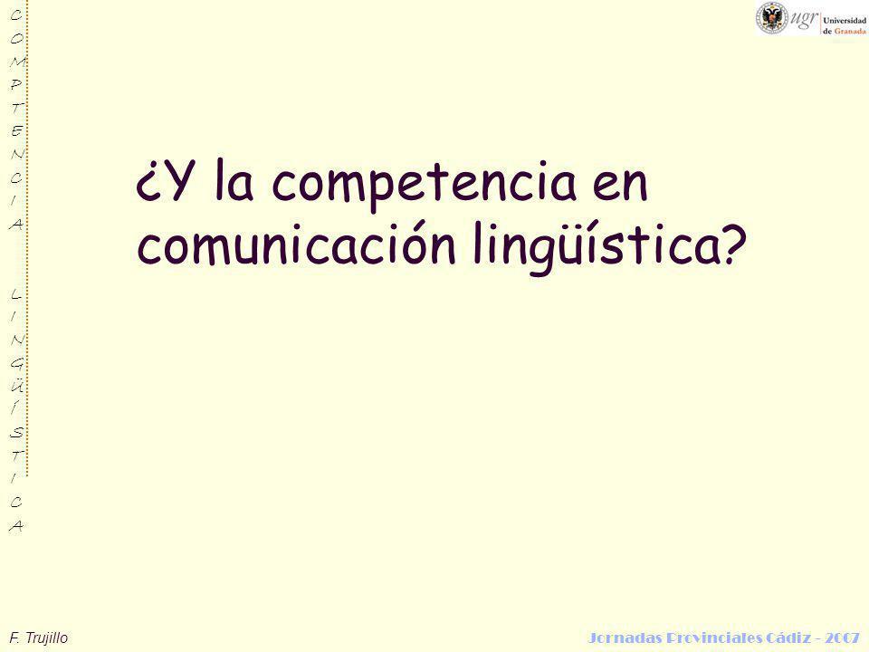 F. Trujillo Jornadas Provinciales Cádiz - 2007 COMPTENCIALINGÜÍSTICACOMPTENCIALINGÜÍSTICA ¿Y la competencia en comunicación lingüística?