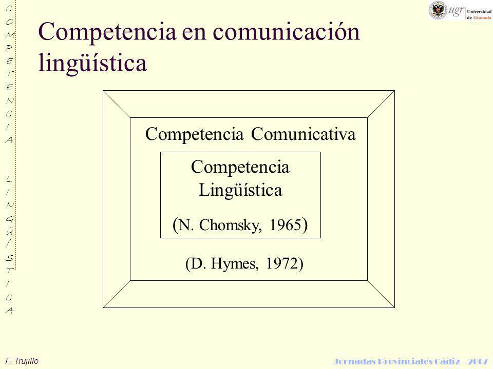 F. Trujillo COMPETENCIALINGÜÍSTICACOMPETENCIALINGÜÍSTICA Jornadas Provinciales Cádiz - 2007 Competencia en comunicación lingüística Competencia Lingüí