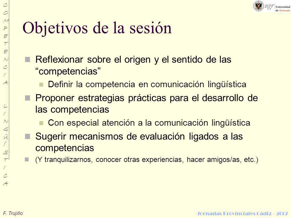 F. Trujillo COMPETENCIALINGÜÍSTICACOMPETENCIALINGÜÍSTICA Jornadas Provinciales Cádiz - 2007 Objetivos de la sesión Reflexionar sobre el origen y el se
