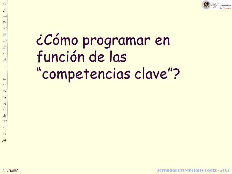 F. Trujillo Jornadas Provinciales Cádiz - 2007 COMPTENCIALINGÜÍSTICACOMPTENCIALINGÜÍSTICA ¿Cómo programar en función de las competencias clave?