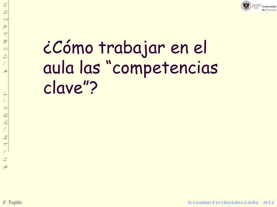 F. Trujillo Jornadas Provinciales Cádiz - 2007 COMPTENCIALINGÜÍSTICACOMPTENCIALINGÜÍSTICA ¿Cómo trabajar en el aula las competencias clave?