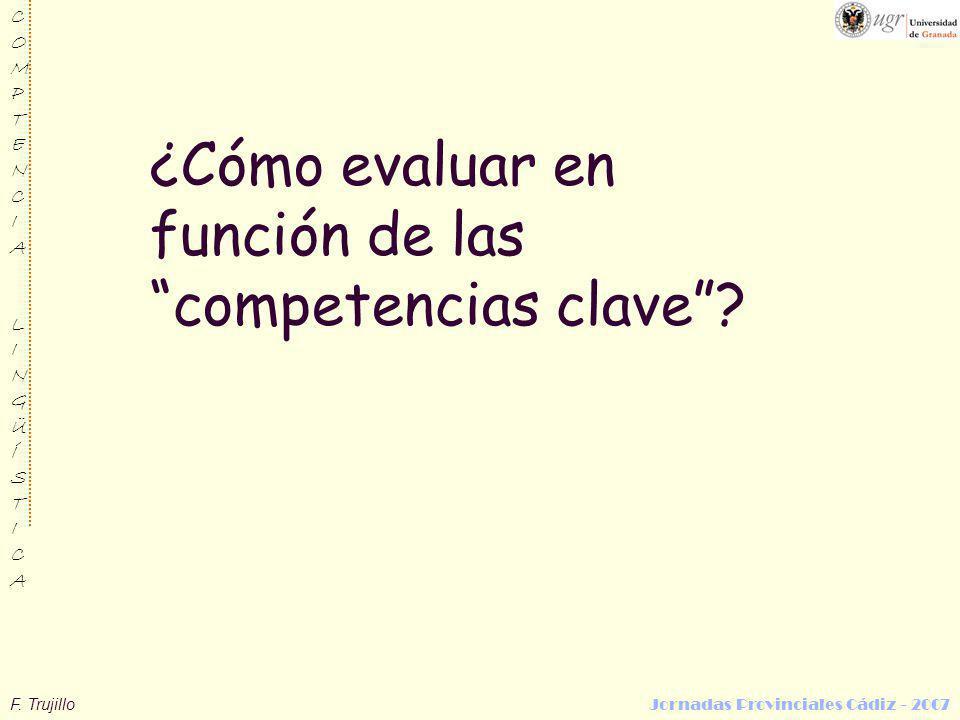 F. Trujillo Jornadas Provinciales Cádiz - 2007 COMPTENCIALINGÜÍSTICACOMPTENCIALINGÜÍSTICA ¿Cómo evaluar en función de las competencias clave?