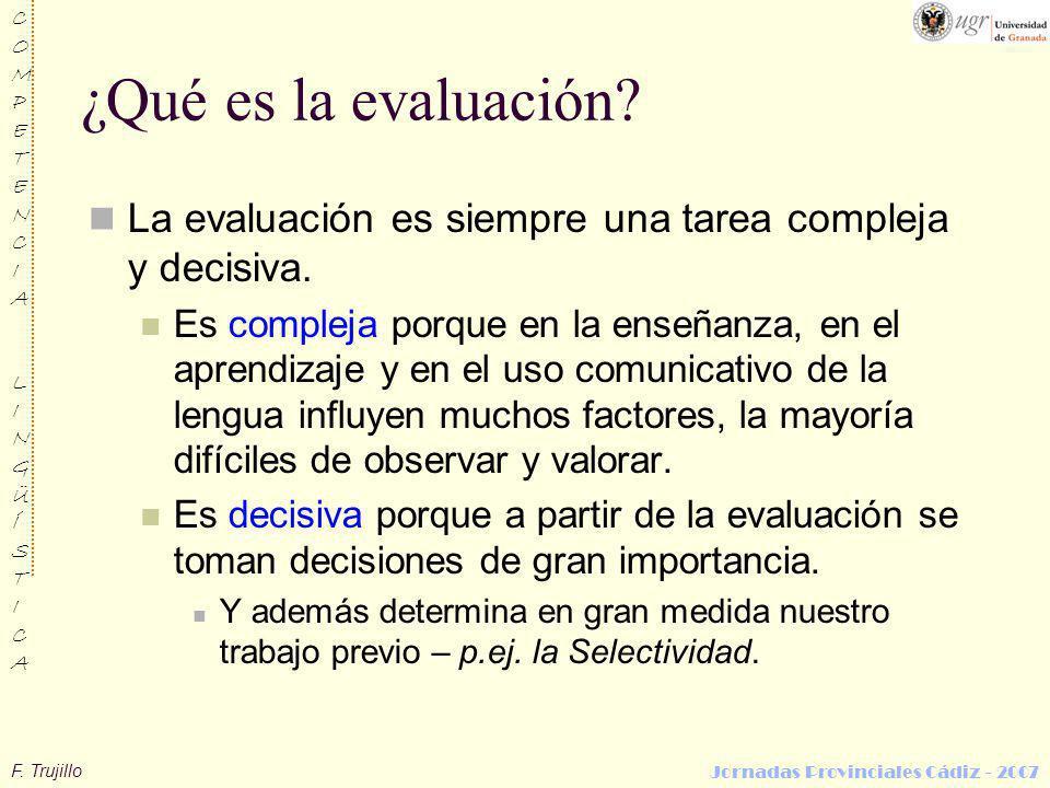 F. Trujillo COMPETENCIALINGÜÍSTICACOMPETENCIALINGÜÍSTICA Jornadas Provinciales Cádiz - 2007 ¿Qué es la evaluación? La evaluación es siempre una tarea