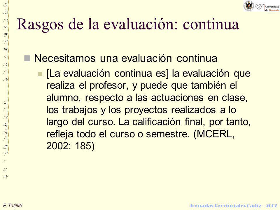 F. Trujillo COMPETENCIALINGÜÍSTICACOMPETENCIALINGÜÍSTICA Jornadas Provinciales Cádiz - 2007 Rasgos de la evaluación: continua Necesitamos una evaluaci