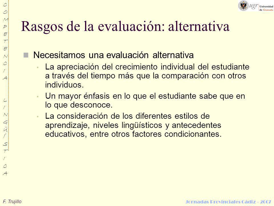 F. Trujillo COMPETENCIALINGÜÍSTICACOMPETENCIALINGÜÍSTICA Jornadas Provinciales Cádiz - 2007 Rasgos de la evaluación: alternativa Necesitamos una evalu