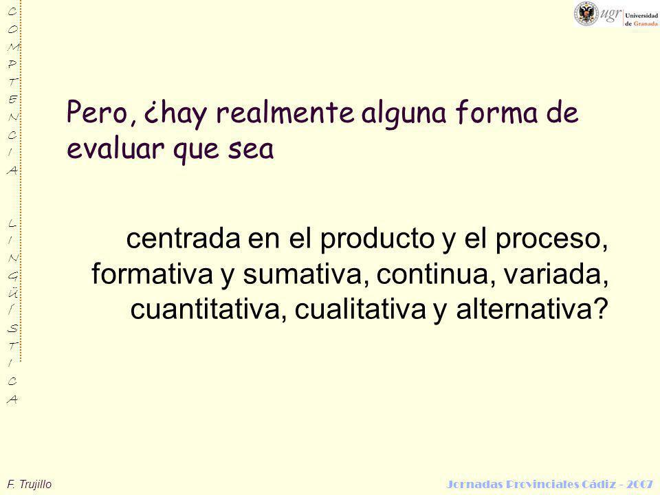 F. Trujillo Jornadas Provinciales Cádiz - 2007 COMPTENCIALINGÜÍSTICACOMPTENCIALINGÜÍSTICA Pero, ¿hay realmente alguna forma de evaluar que sea centrad