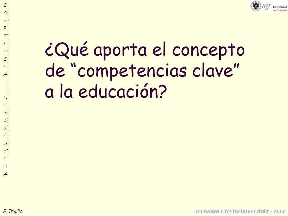 F. Trujillo Jornadas Provinciales Cádiz - 2007 COMPTENCIALINGÜÍSTICACOMPTENCIALINGÜÍSTICA ¿Qué aporta el concepto de competencias clave a la educación