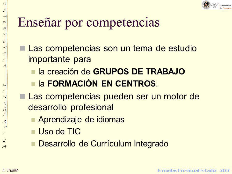 F. Trujillo COMPETENCIALINGÜÍSTICACOMPETENCIALINGÜÍSTICA Jornadas Provinciales Cádiz - 2007 Enseñar por competencias Las competencias son un tema de e