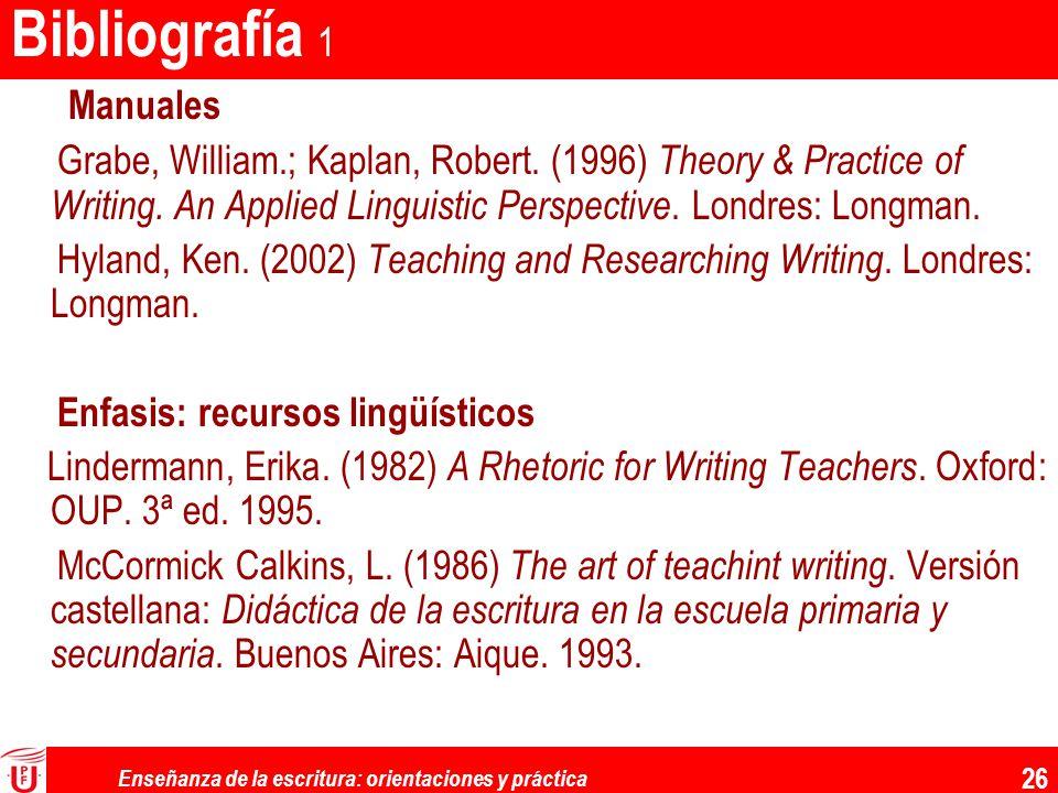 Enseñanza de la escritura: orientaciones y práctica 26 Bibliografía 1 Manuales Grabe, William.; Kaplan, Robert. (1996) Theory & Practice of Writing. A