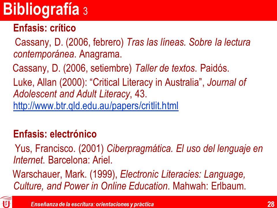 Enseñanza de la escritura: orientaciones y práctica 28 Bibliografía 3 Enfasis: crítico Cassany, D. (2006, febrero) Tras las líneas. Sobre la lectura c