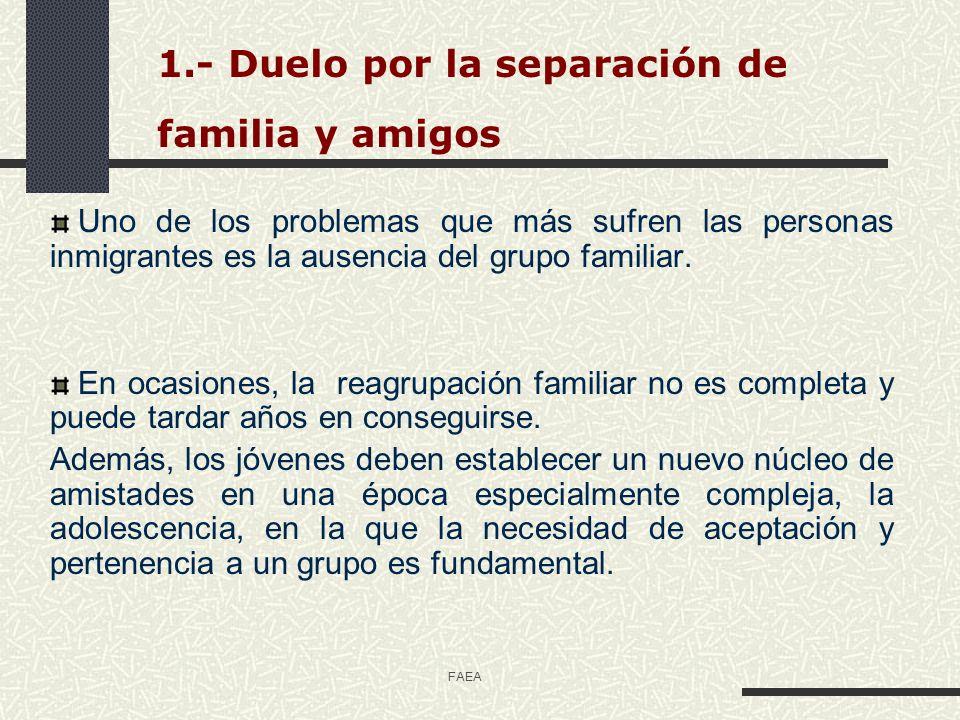 FAEA 1.- Duelo por la separación de familia y amigos Uno de los problemas que más sufren las personas inmigrantes es la ausencia del grupo familiar. E