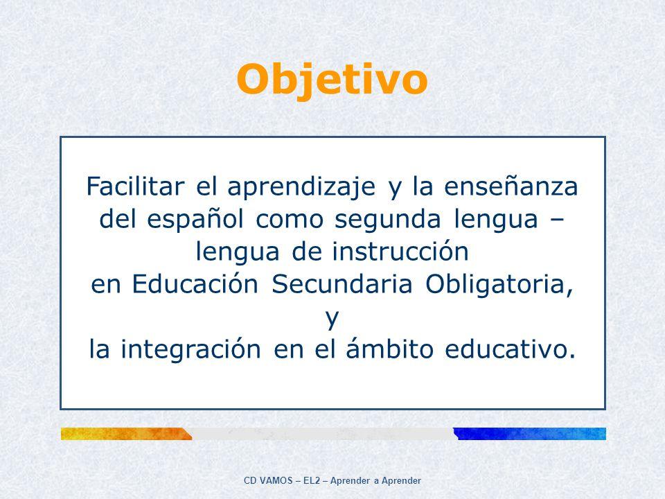 CD VAMOS – EL2 – Aprender a Aprender Objetivo Facilitar el aprendizaje y la enseñanza del español como segunda lengua – lengua de instrucción en Educa