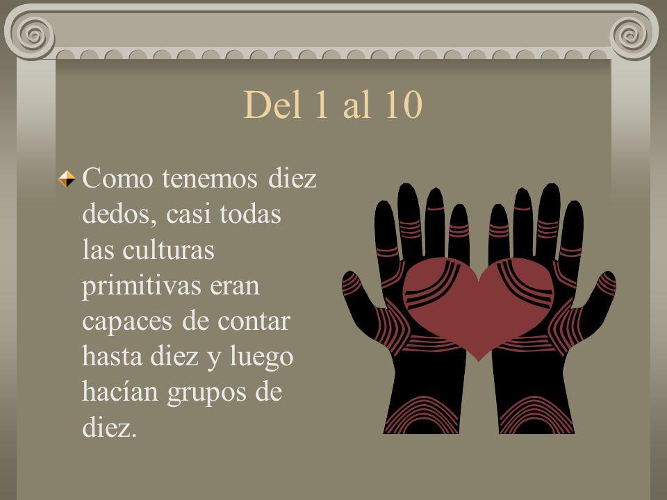 Del 1 al 10 Como tenemos diez dedos, casi todas las culturas primitivas eran capaces de contar hasta diez y luego hacían grupos de diez.