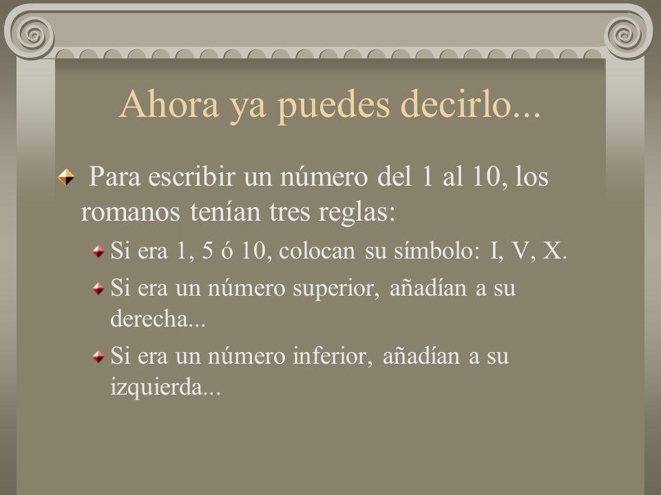 Ahora ya puedes decirlo... Para escribir un número del 1 al 10, los romanos tenían tres reglas: Si era 1, 5 ó 10, colocan su símbolo: I, V, X. Si era