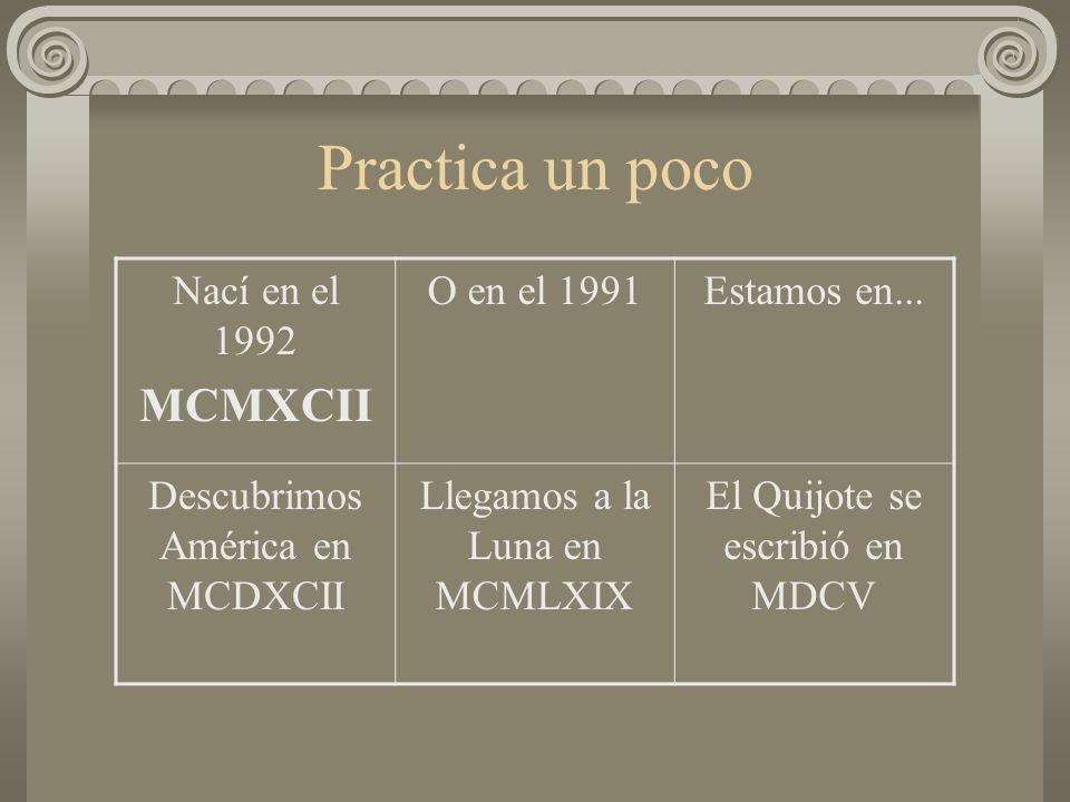Practica un poco Nací en el 1992 MCMXCII O en el 1991Estamos en... Descubrimos América en MCDXCII Llegamos a la Luna en MCMLXIX El Quijote se escribió