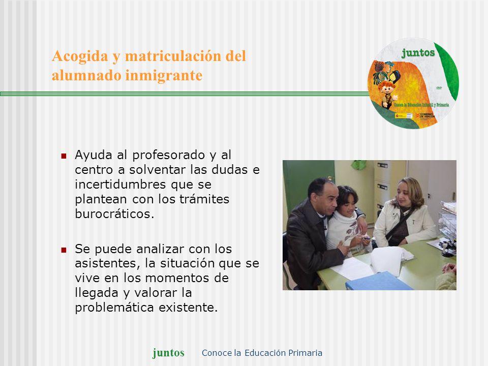 juntos Conoce la Educación Primaria Acogida y matriculación del alumnado inmigrante Ayuda al profesorado y al centro a solventar las dudas e incertidu
