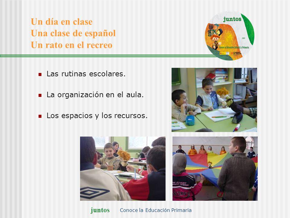 juntos Conoce la Educación Primaria Un día en clase Una clase de español Un rato en el recreo Las rutinas escolares. La organización en el aula. Los e