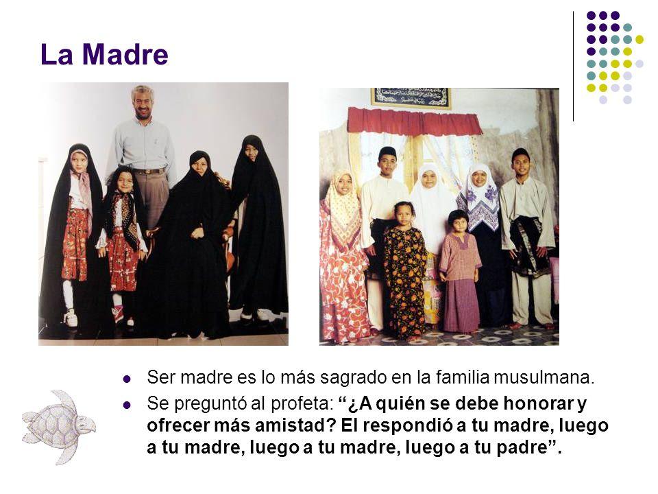 La Madre Ser madre es lo más sagrado en la familia musulmana. Se preguntó al profeta: ¿A quién se debe honorar y ofrecer más amistad? El respondió a t