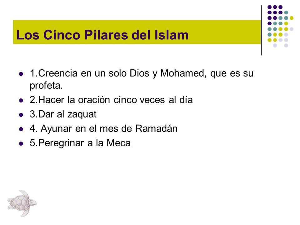 Los Cinco Pilares del Islam 1.Creencia en un solo Dios y Mohamed, que es su profeta. 2.Hacer la oración cinco veces al día 3.Dar al zaquat 4. Ayunar e