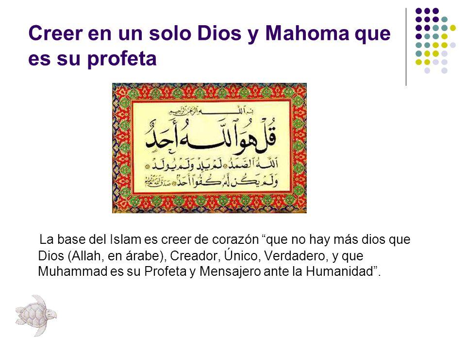 Creer en un solo Dios y Mahoma que es su profeta La base del Islam es creer de corazón que no hay más dios que Dios (Allah, en árabe), Creador, Único,