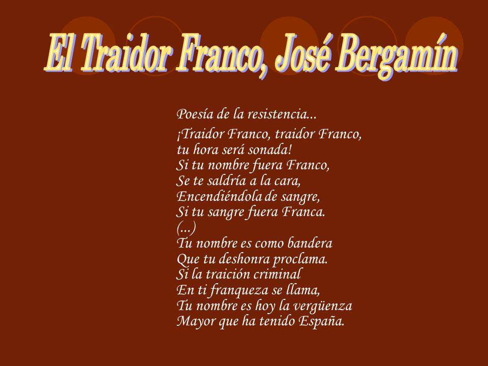 Poesía de la resistencia... ¡Traidor Franco, traidor Franco, tu hora será sonada! Si tu nombre fuera Franco, Se te saldría a la cara, Encendiéndola de