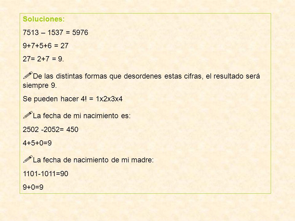 Soluciones: 7513 – 1537 = 5976 9+7+5+6 = 27 27= 2+7 = 9. De las distintas formas que desordenes estas cifras, el resultado será siempre 9. Se pueden h