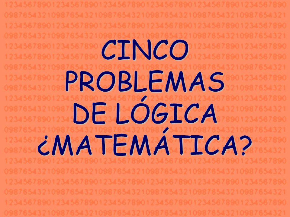 CINCO PROBLEMAS DE LÓGICA ¿MATEMÁTICA?