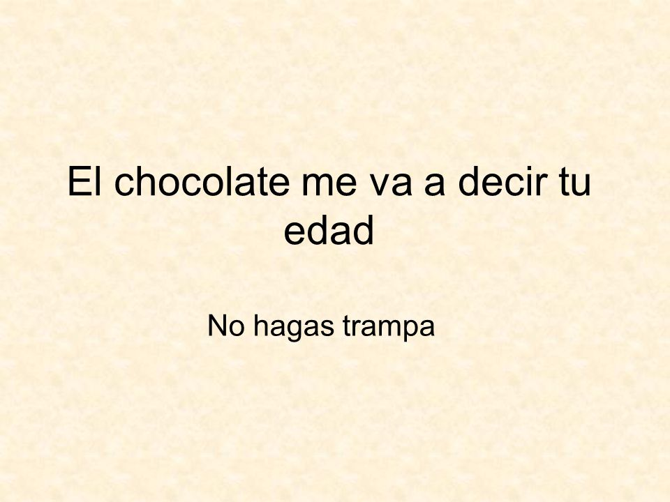 El chocolate me va a decir tu edad No hagas trampa