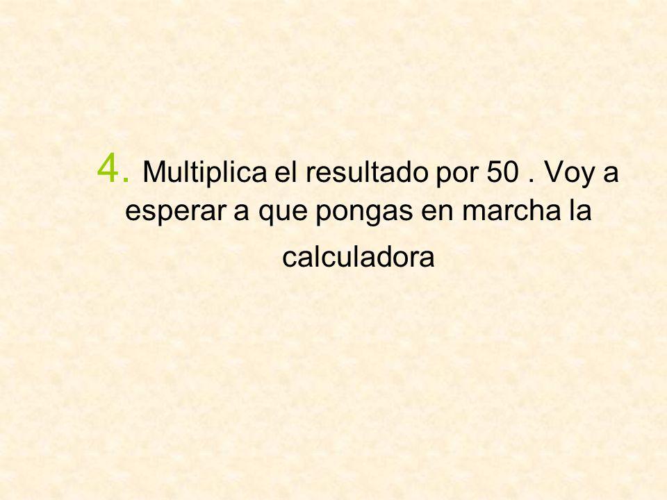 4. Multiplica el resultado por 50. Voy a esperar a que pongas en marcha la calculadora