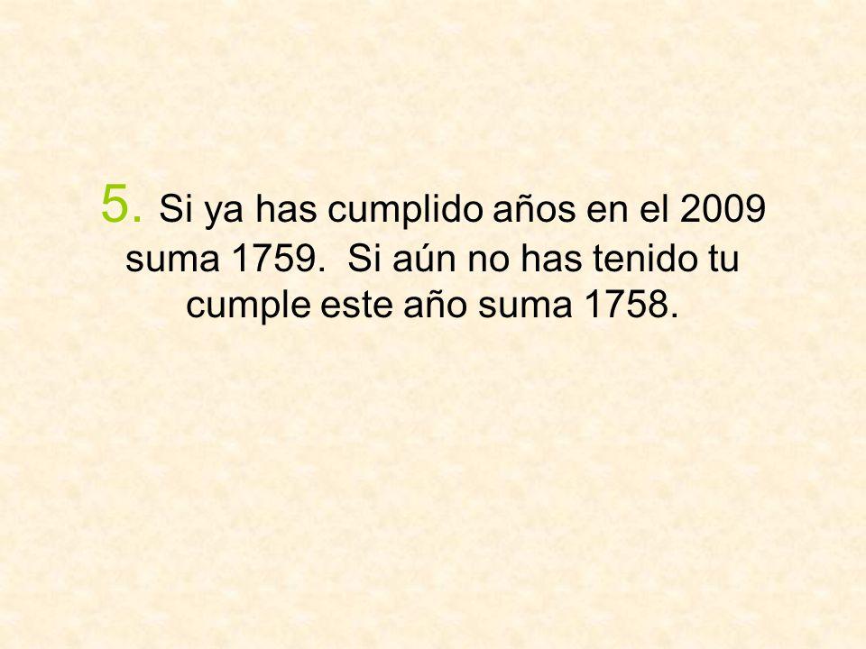5. Si ya has cumplido años en el 2009 suma 1759. Si aún no has tenido tu cumple este año suma 1758.