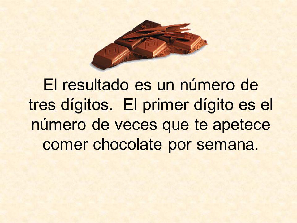 El resultado es un número de tres dígitos. El primer dígito es el número de veces que te apetece comer chocolate por semana.
