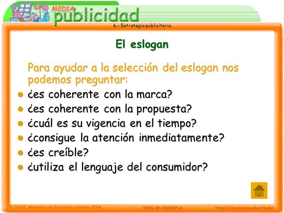 6.- Estrategia publicitaria El eslogan Para ayudar a la selección del eslogan nos podemos preguntar: ¿es coherente con la marca? ¿es coherente con la