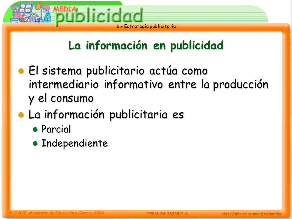 6.- Estrategia publicitaria La información en publicidad El sistema publicitario actúa como intermediario informativo entre la producción y el consumo