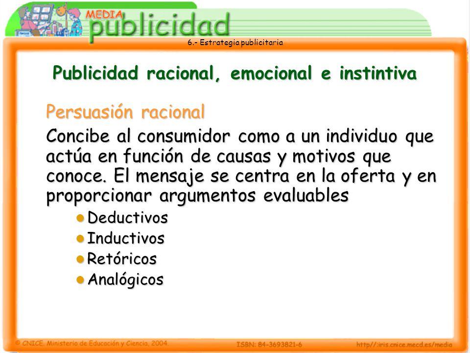 6.- Estrategia publicitaria Publicidad racional, emocional e instintiva Persuasión racional Concibe al consumidor como a un individuo que actúa en fun