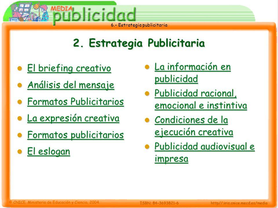 6.- Estrategia publicitaria El briefing creativo El briefing creativo = El briefing (documento que contiene la información básica que el anunciante transmite a la agencia) + resultados obtenidos de la investigación realizada + referencias específicas sobre creatividad