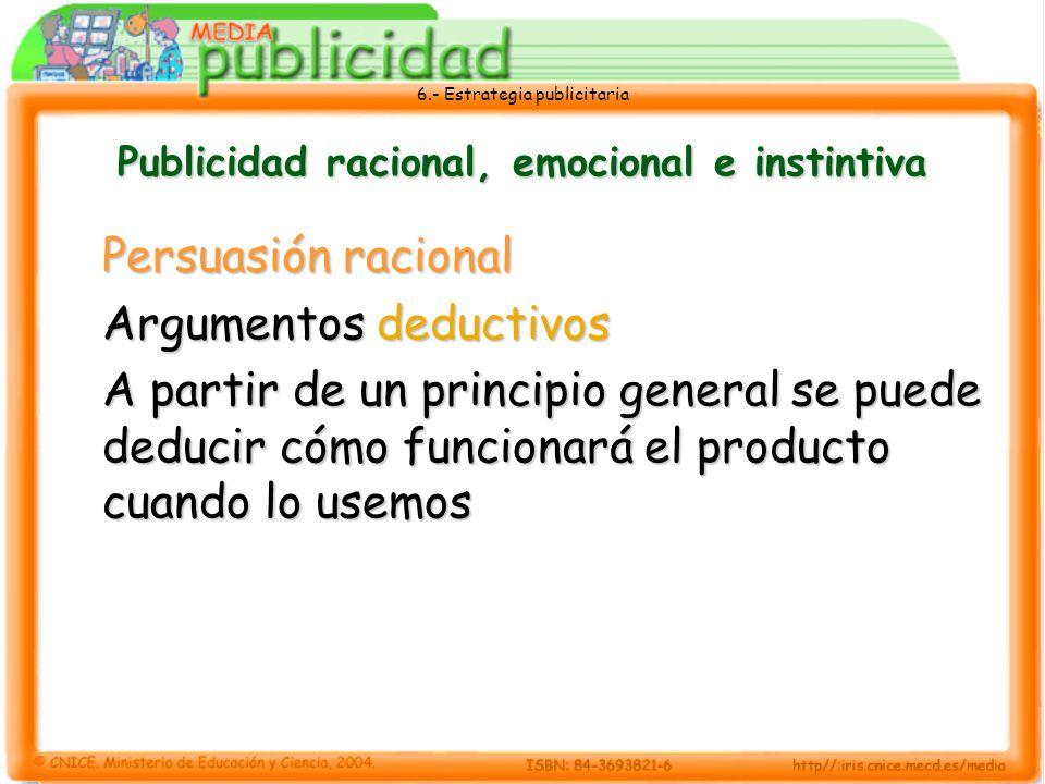 6.- Estrategia publicitaria Publicidad racional, emocional e instintiva Persuasión racional Argumentos deductivos A partir de un principio general se