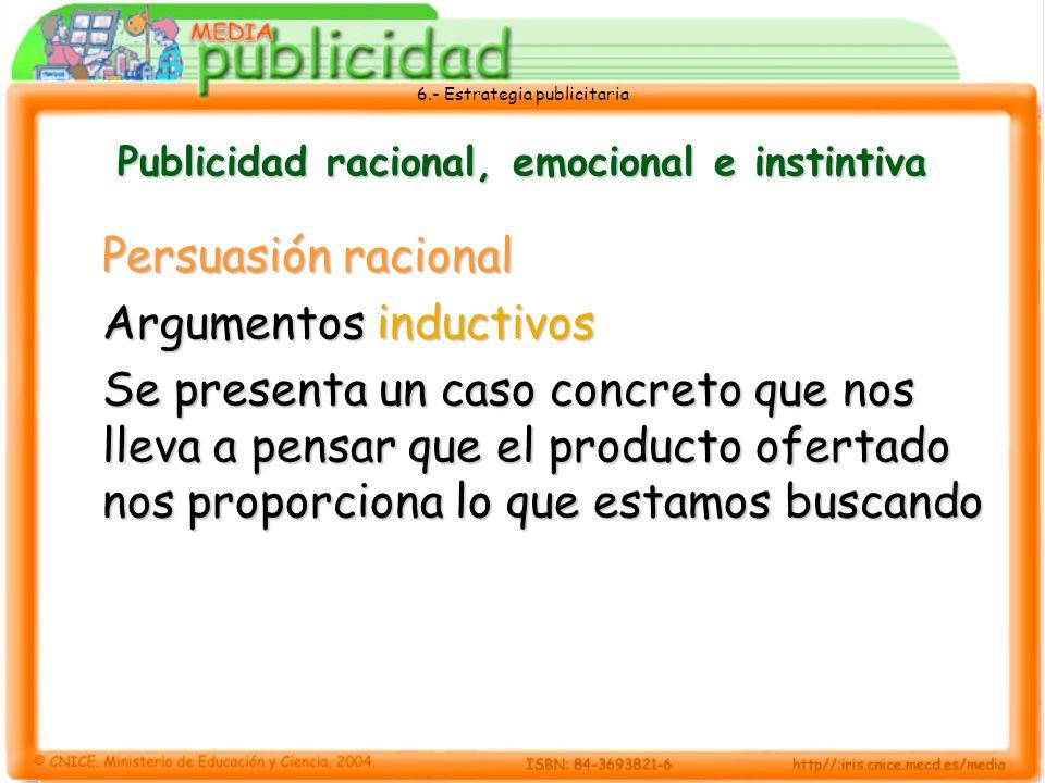 6.- Estrategia publicitaria Publicidad racional, emocional e instintiva Persuasión racional Argumentos inductivos Se presenta un caso concreto que nos