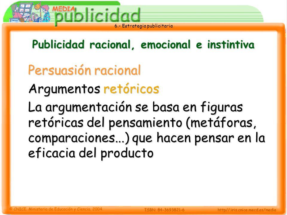 6.- Estrategia publicitaria Publicidad racional, emocional e instintiva Persuasión racional Argumentos retóricos La argumentación se basa en figuras r