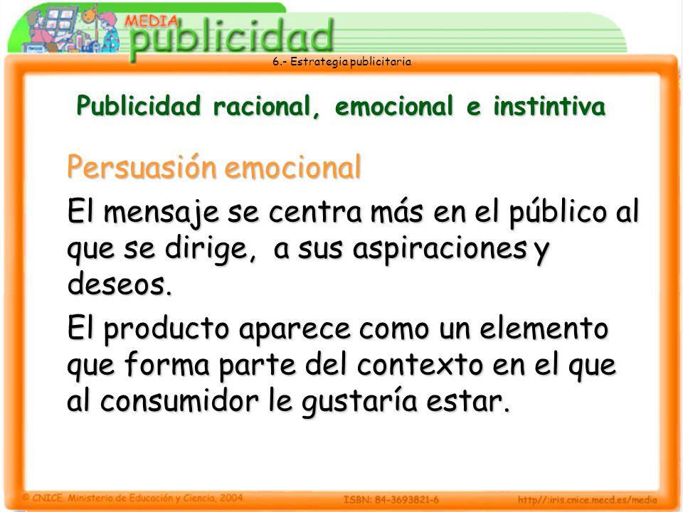 6.- Estrategia publicitaria Publicidad racional, emocional e instintiva Persuasión emocional El mensaje se centra más en el público al que se dirige,
