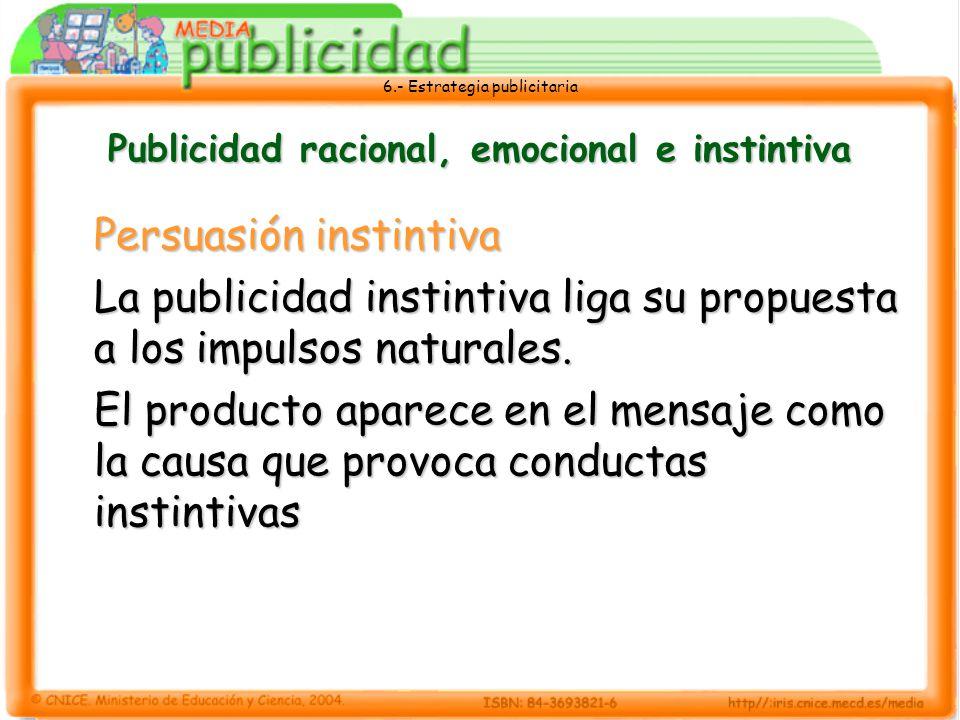 6.- Estrategia publicitaria Publicidad racional, emocional e instintiva Persuasión instintiva La publicidad instintiva liga su propuesta a los impulso