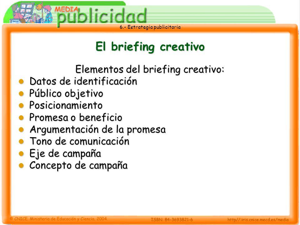6.- Estrategia publicitaria El briefing creativo Tras estudiar los datos, el trabajo creativo consiste en crear un mensaje que actúe sobre el sistema de pensamientos, creencias, valoraciones y sensaciones del público al que se dirige la campaña.
