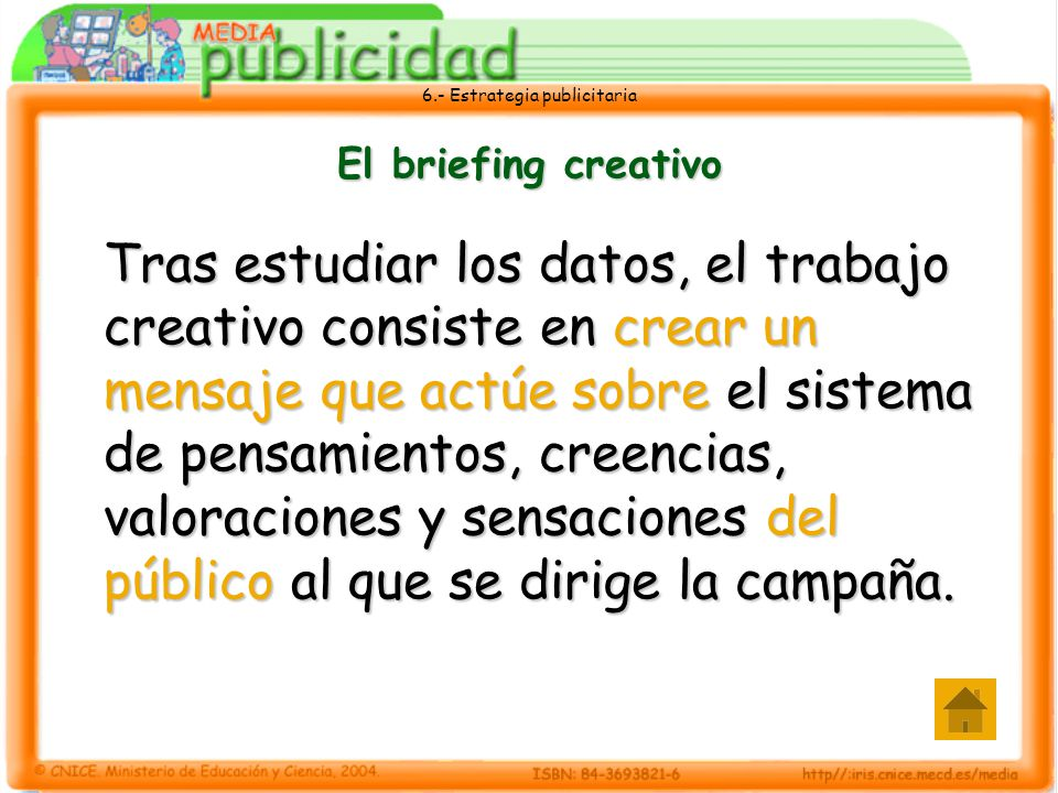 6.- Estrategia publicitaria El briefing creativo Tras estudiar los datos, el trabajo creativo consiste en crear un mensaje que actúe sobre el sistema
