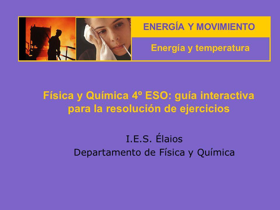 ENERGÍA Y MOVIMIENTO Energía y temperatura I.E.S. Élaios Departamento de Física y Química Física y Química 4º ESO: guía interactiva para la resolución