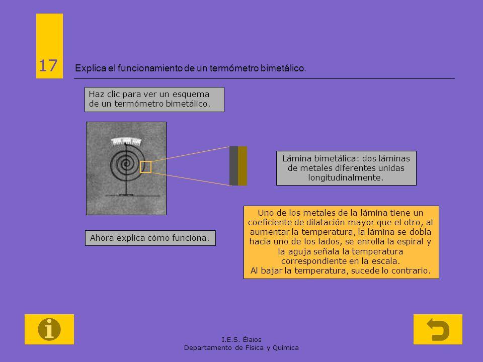 I.E.S. Élaios Departamento de Física y Química Explica el funcionamiento de un termómetro bimetálico. 17 Haz clic para ver un esquema de un termómetro