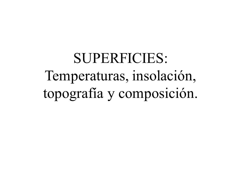 SUPERFICIES: Temperaturas, insolación, topografía y composición.