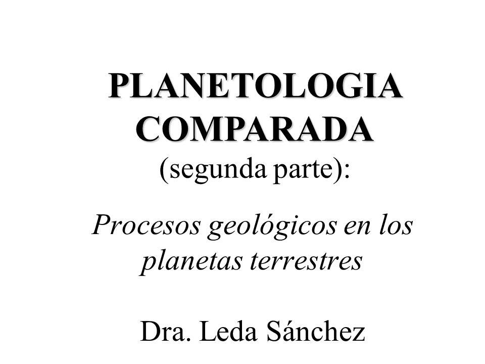 Procesos geológicos en los planetas terrestres Dra. Leda Sánchez PLANETOLOGIA COMPARADA PLANETOLOGIA COMPARADA (segunda parte):