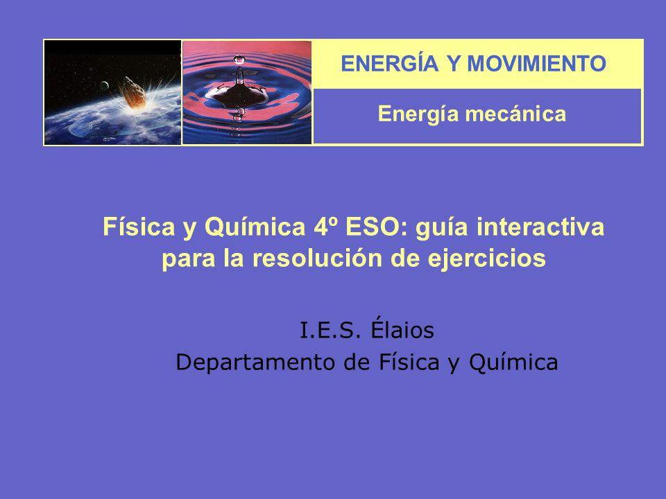 ENERGÍA Y MOVIMIENTO Energía mecánica I.E.S. Élaios Departamento de Física y Química Física y Química 4º ESO: guía interactiva para la resolución de e